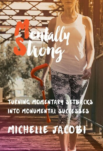 Mentally Strong: Turning Momentary Setbacks Into Monumental Successes by Michelle Jacobi