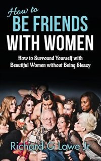 How to Be Friends With Women: How to Surround Yourself with Beautiful Women without Being Sleazy by Richard G Lowe Jr