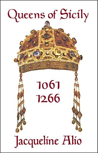 Queens Of Sicily 1061-1266: The Queens Consort, Regent And Regnant Of The Norman-swabian Era Of The Kingdom Of Sicily by Jacqueline Alio