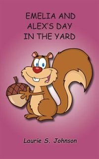 Emelia and Alex's Day In The Yard by Laurie S. Johnson