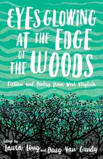 Eyes Glowing At The Edge Of The Woods: Fiction And Poetry From West Virginia by Laura Long