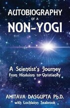 Autobiography of a Non-Yogi: A Scientist's Journey From Hinduism to Christianity