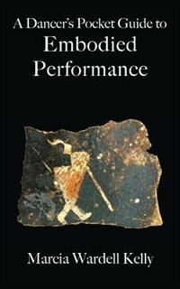 A Dancer's Pocket Guide to Embodied Performance by Marcia Wardell Kelly