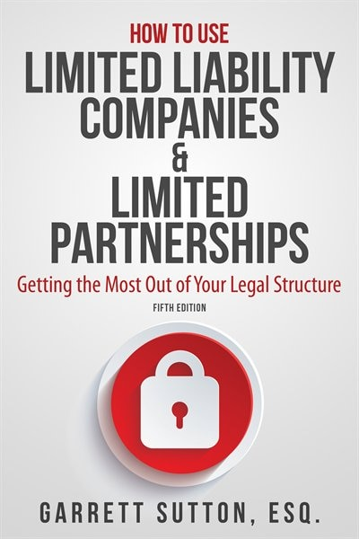 How to Use Limited Liability Companies & Limited Partnerships: Getting the Most Out of Your Legal Structure by Garrett Sutton