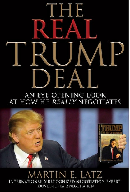 The Real Trump Deal: An Eye-opening Look At How He Really Negotiates by Martin E. Latz