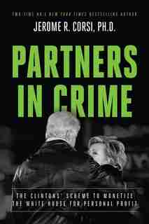 Partners in Crime: The Clintons' Scheme to Monetize the White House for Personal Profit by Jerome R. Corsi