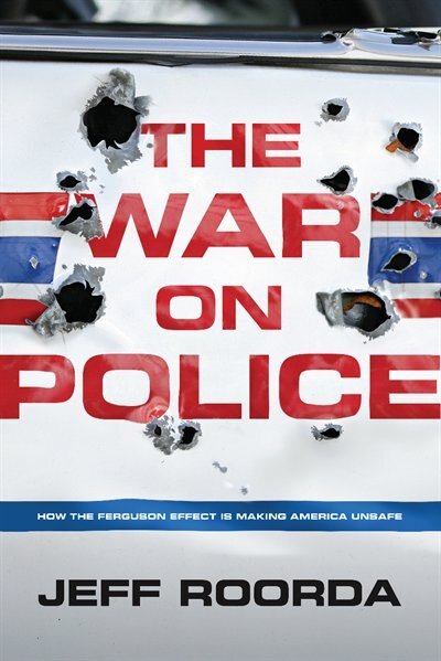 The War on Police: How the Ferguson Effect is Making America Unsafe by Jeff Roorda