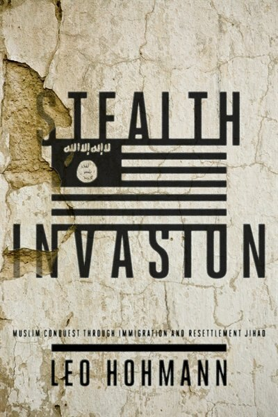 Stealth Invasion: Muslim Conquest Through Immigration and Resettlement Jihad by Leo Hohmann