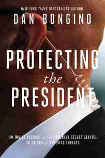 Protecting the President: An Inside Account of the Troubled Secret Service in an Era of Evolving Threats by Dan Bongino