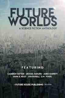 Future Worlds: A Science Fiction Anthology by Cameron Dayton