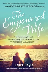 The Empowered Wife: Six Surprising Secrets for Attracting Your Husband?s Time, Attention, and…