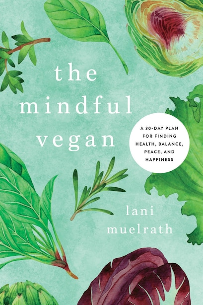 The Mindful Vegan: A 30-Day Plan for Finding Health, Balance, Peace, and Happiness by Lani Muelrath