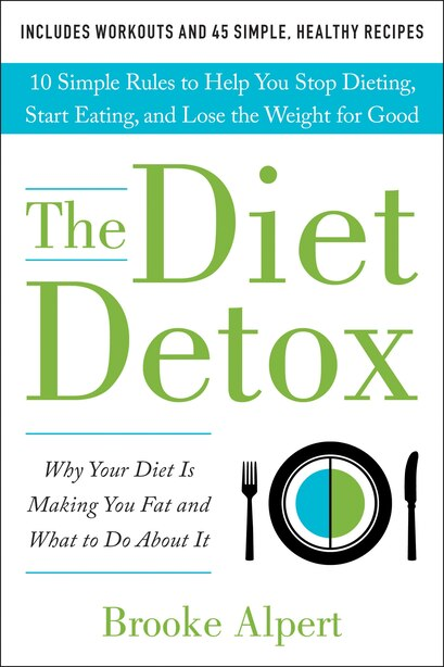 The Diet Detox: Why Your Diet Is Making You Fat And What To Do About It: 10 Simple Rules To Help You Stop Dieting, by Brooke Alpert