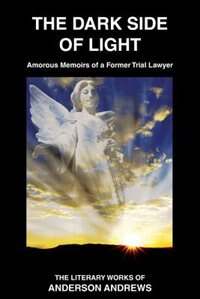 The Dark Side of Light: Amorous Memoirs of a Former Trial Lawyer by Anderson Andrews