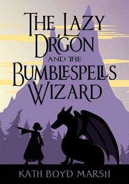 Book The Lazy Dragon And The Bumblespells Wizard by Kath Boyd Marsh