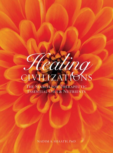 Healing Civilizations: The Search For Therapeutic Essential Oils & Nutrients by Nadim A. Shaath