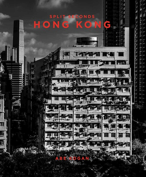 Split Seconds: Hong Kong: Photography By Abe Kogan by Paul Zimmerman