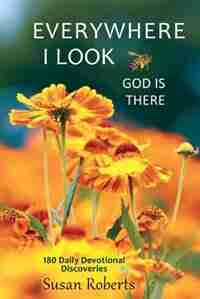 Everywhere I Look, God Is There: 180 Daily Devotional Discoveries by Susan Roberts