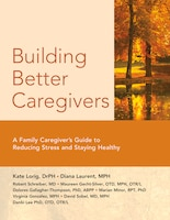 Building Better Caregivers: A Caregiver's Guide To Reducing Stress And Staying Healthy