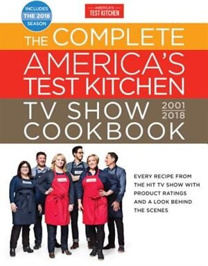The Complete America's Test Kitchen Tv Show Cookbook 2001-2018: Every Recipe From The Hit Tv Show With Product Ratings And A Look Behind The Scenes by America's Test Kitchen