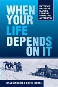 When Your Life Depends on It: Extreme Decision Making Lessons from the Antarctic by Brad Borkan