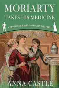 Moriarty Takes His Medicine: A Professor & Mrs. Moriarty Mystery by Anna Castle