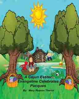 A Cajun Easter Evangeline Celebrates Pacques by Mary Reason Theriot