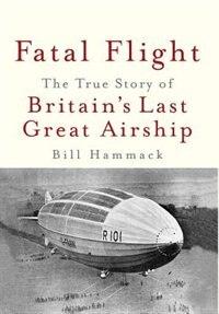 Fatal Flight: The True Story of Britain's Last Great Airship by Bill Hammack