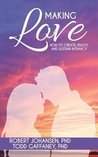 Making Love: How to Create, Enjoy, and Sustain Intimacy by Robert Johansen