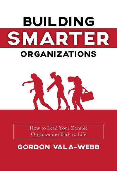 Building Smarter Organizations: How To Lead Your Zombie Organization Back To Life by Gordon Vala-webb