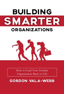 Book Building Smarter Organizations: How To Lead Your Zombie Organization Back To Life by Gordon Vala-webb