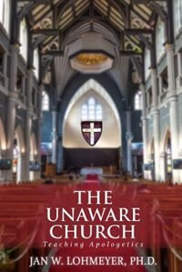 The Unaware Church: Teaching Apologetics by Jan Lohmeyer