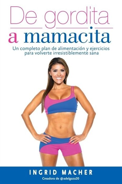De Gordita A Mamacita / From Fat To Fab.: Un Completo Plan De Alimentacion Y Ejercicios Para Volverte Irresistiblemente Sa Na by Ingrid Macher