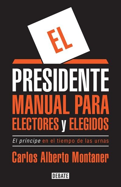 El Presidente. Manual Para Electores Y Elegidos / The President. A Manual For Vo Ters And The People They Elect: El Principe En El Tiempo De Las Urnas by Carlos Alberto Montaner