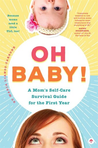 Oh Baby! A Mom's Self-care Survival Guide For The First Year: Because Moms Need A Little Tlc, Too! by Maria Lianos-carbone