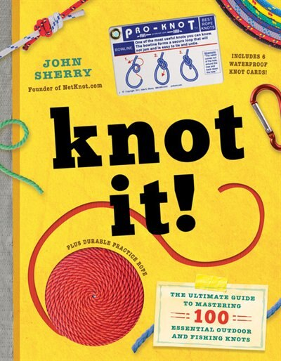 Knot It!: The Ultimate Guide To Mastering 100 Essential Outdoor And Fishing Knots by John Sherry