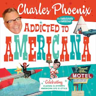 Addicted To Americana: Celebrating Classic & Kitschy American Life & Style by Charles Phoenix
