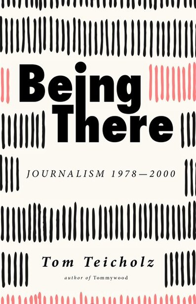 Being There: Journalism 1978-2000 by Tom Teicholz