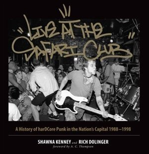 Live At The Safari Club: A History Of Hardccore Punk In The Nation's Capital 1988-1998 by Shawna Kenney