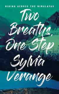 Two Breaths, One Step: Hiking Across The Himalayas by Sylvia Verange