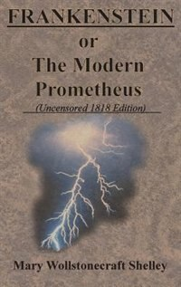 FRANKENSTEIN or The Modern Prometheus (Uncensored 1818 Edition) by Mary Wollstonecraft Shelley