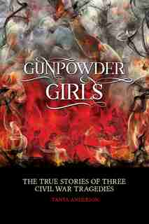 Gunpowder Girls: Three Civil War Tragedies by Tanya Anderson