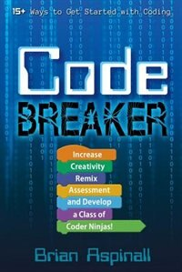 Code Breaker: Increase Creativity, Remix Assessment, and Develop a Class of Coder Ninjas! by Brian Aspinall