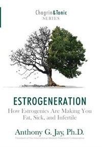 Estrogeneration: How Estrogenics Are Making You Fat, Sick, and Infertile