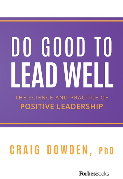 Do Good to Lead Well: The Science and Practice of Positive Leadership by Craig Dowden