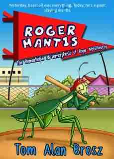 Roger Mantis: The Remarkable Metamorphosis Of Roger Mcgillicutty by Tom Alan Brosz