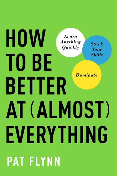 How To Be Better At Almost Everything: Learn Anything Quickly, Stack Your Skills, Dominate by Pat Flynn