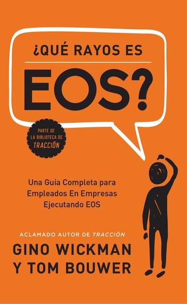 ¿que Rayos Es Eos?: Una Guía Completa Para Empleados En Empresas Ejecutando Eos by Gino Wickman