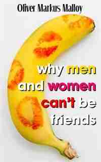 Why Men And Women Can't Be Friends: Honest Relationship Advice for Women by Oliver Markus Malloy