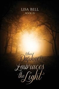 When Darkness Embraces the Light by Lisa Bell